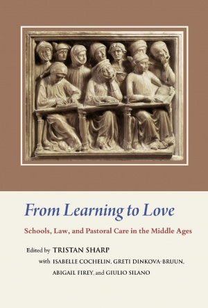 From Learning to Love: Schools, Law, and Pastoral Care in the Middle Ages Essays in Honour of Joseph W. Goering