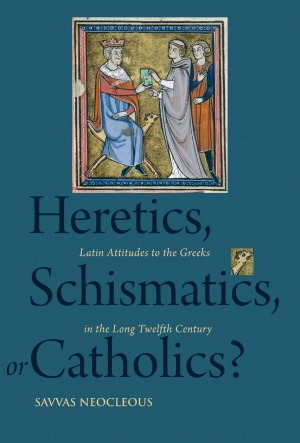 Heretics, Schismatics, or Catholics? Latin Attitudes to the Greeks in the Long Twelfth Century